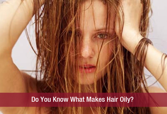 Do You Know What Makes Hair Oily
